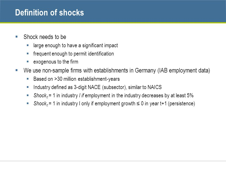 Definition of shocks  Shock needs to be  large enough to have a significant impact  frequent enough to permit identification  exogenous to the firm  We use non-sample firms with establishments in Germany (IAB employment data)  Based on >30 million establishment-years  Industry defined as 3-digit NACE (subsector), similar to NAICS  Shock lt = 1 in industry l if employment in the industry decreases by at least 5%  Shock lt = 1 in industry l only if employment growth ≤ 0 in year t+1 (persistence)