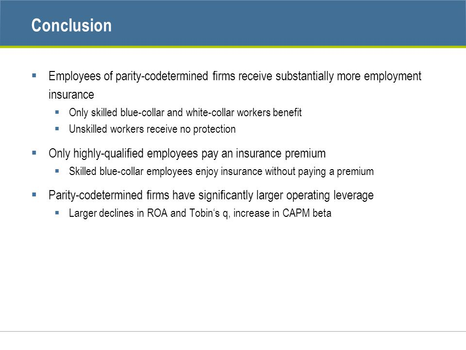 Conclusion  Employees of parity-codetermined firms receive substantially more employment insurance  Only skilled blue-collar and white-collar workers benefit  Unskilled workers receive no protection  Only highly-qualified employees pay an insurance premium  Skilled blue-collar employees enjoy insurance without paying a premium  Parity-codetermined firms have significantly larger operating leverage  Larger declines in ROA and Tobin's q, increase in CAPM beta