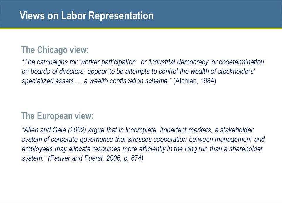 Views on Labor Representation The campaigns for 'worker participation' or 'industrial democracy' or codetermination on boards of directors appear to be attempts to control the wealth of stockholders specialized assets … a wealth confiscation scheme. (Alchian, 1984) The Chicago view: The European view: Allen and Gale (2002) argue that in incomplete, imperfect markets, a stakeholder system of corporate governance that stresses cooperation between management and employees may allocate resources more efficiently in the long run than a shareholder system. (Fauver and Fuerst, 2006, p.