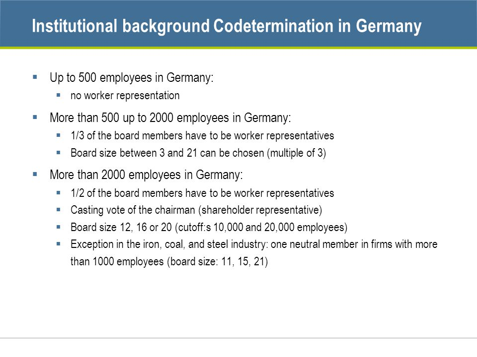 Institutional background Codetermination in Germany  Up to 500 employees in Germany:  no worker representation  More than 500 up to 2000 employees in Germany:  1/3 of the board members have to be worker representatives  Board size between 3 and 21 can be chosen (multiple of 3)  More than 2000 employees in Germany:  1/2 of the board members have to be worker representatives  Casting vote of the chairman (shareholder representative)  Board size 12, 16 or 20 (cutoff:s 10,000 and 20,000 employees)  Exception in the iron, coal, and steel industry: one neutral member in firms with more than 1000 employees (board size: 11, 15, 21)