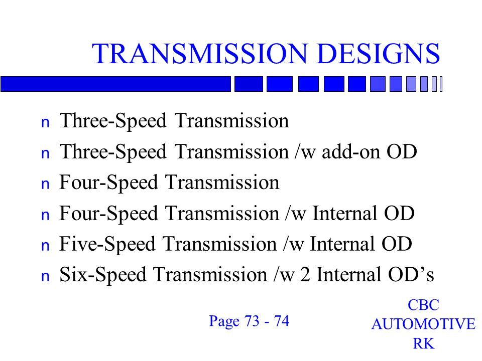 TRANSMISSION DESIGNS n Three-Speed Transmission n Three-Speed Transmission /w add-on OD n Four-Speed Transmission n Four-Speed Transmission /w Internal OD n Five-Speed Transmission /w Internal OD n Six-Speed Transmission /w 2 Internal OD's CBC AUTOMOTIVE RK Page 73 - 74