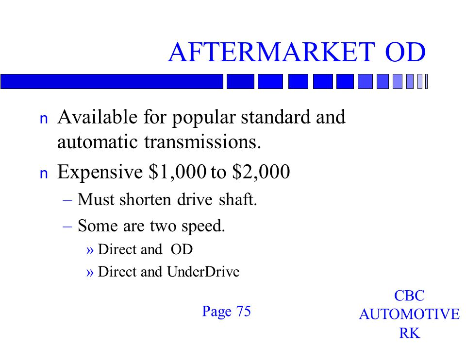 AFTERMARKET OD n Available for popular standard and automatic transmissions.