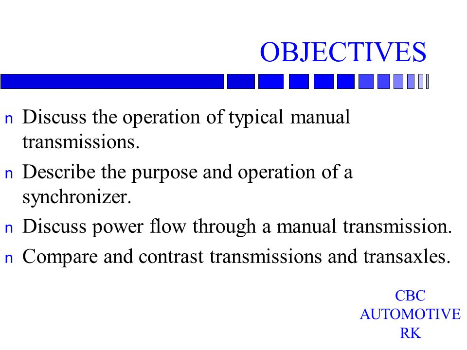 OBJECTIVES n Discuss the operation of typical manual transmissions. n Describe the purpose and operation of a synchronizer. n Discuss power flow throu