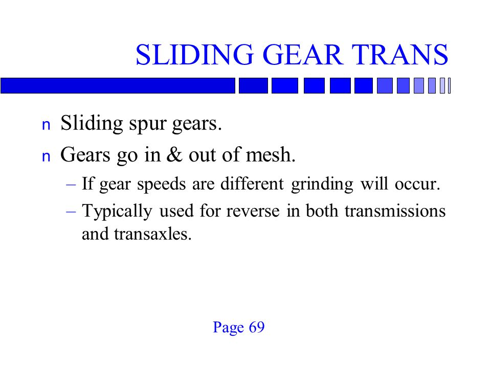 SLIDING GEAR TRANS n Sliding spur gears. n Gears go in & out of mesh. –If gear speeds are different grinding will occur. –Typically used for reverse i