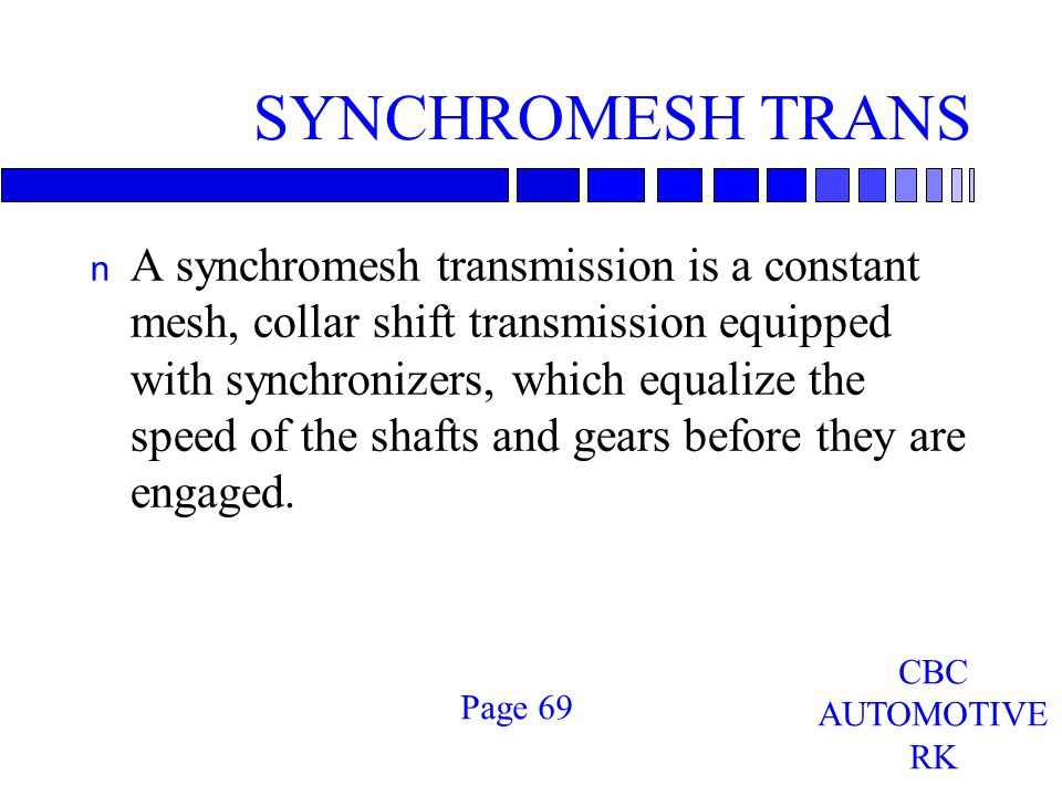 SYNCHROMESH TRANS n A synchromesh transmission is a constant mesh, collar shift transmission equipped with synchronizers, which equalize the speed of the shafts and gears before they are engaged.