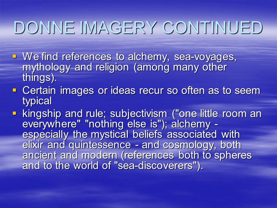 DONNE IMAGERY CONTINUED  We find references to alchemy, sea-voyages, mythology and religion (among many other things).
