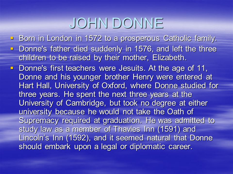 JOHN DONNE  Born in London in 1572 to a prosperous Catholic family.