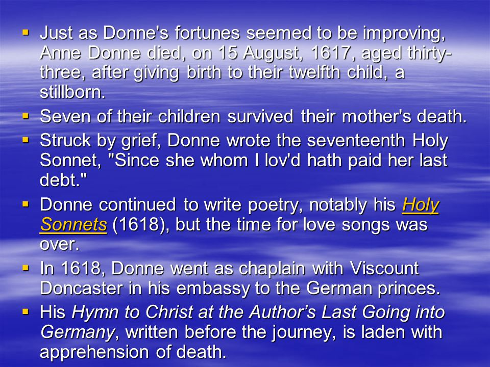  Just as Donne s fortunes seemed to be improving, Anne Donne died, on 15 August, 1617, aged thirty- three, after giving birth to their twelfth child, a stillborn.