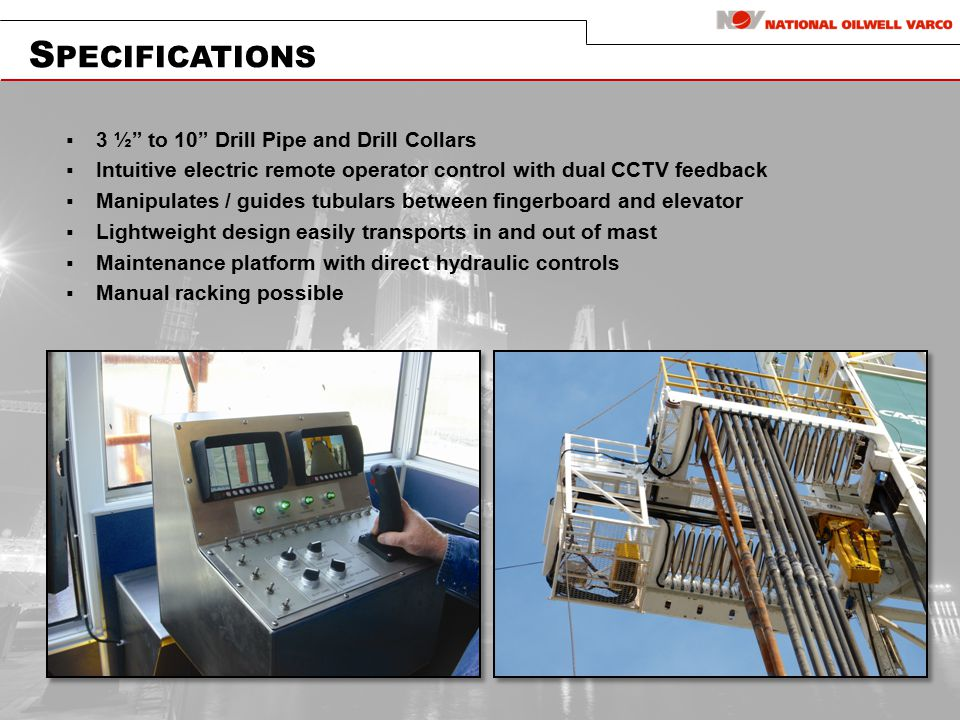 S PECIFICATIONS  3 ½ to 10 Drill Pipe and Drill Collars  Intuitive electric remote operator control with dual CCTV feedback  Manipulates / guides tubulars between fingerboard and elevator  Lightweight design easily transports in and out of mast  Maintenance platform with direct hydraulic controls  Manual racking possible