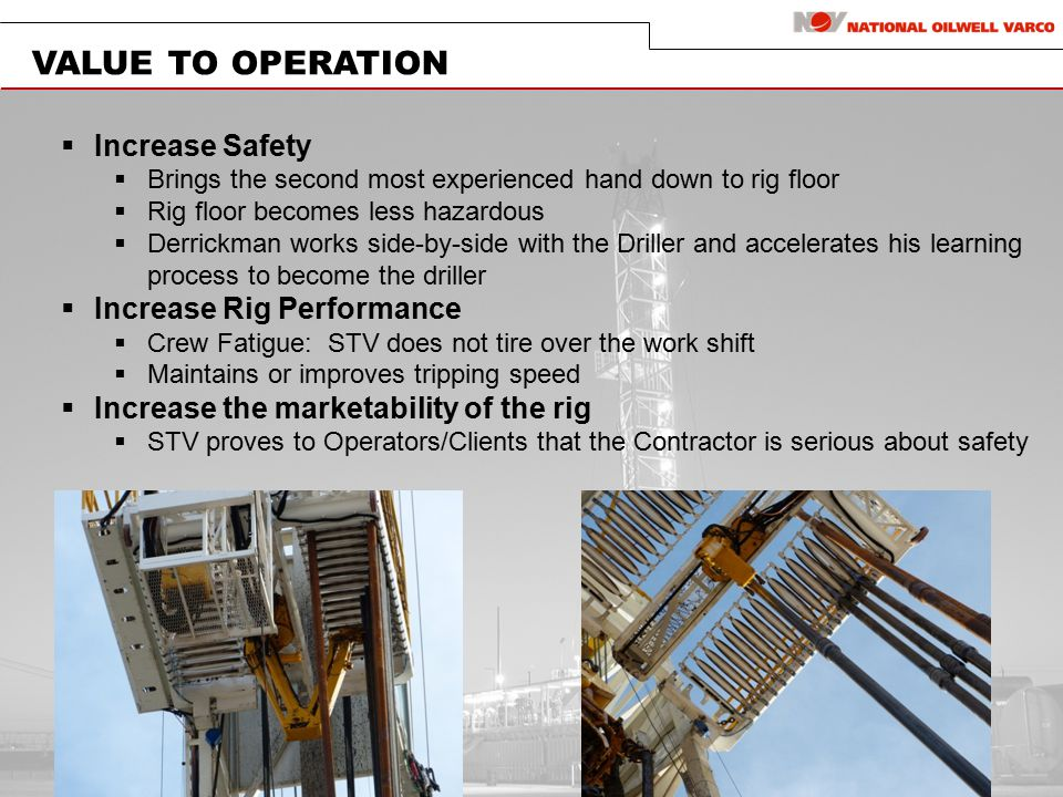 VALUE TO OPERATION  Increase Safety  Brings the second most experienced hand down to rig floor  Rig floor becomes less hazardous  Derrickman works side-by-side with the Driller and accelerates his learning process to become the driller  Increase Rig Performance  Crew Fatigue: STV does not tire over the work shift  Maintains or improves tripping speed  Increase the marketability of the rig  STV proves to Operators/Clients that the Contractor is serious about safety