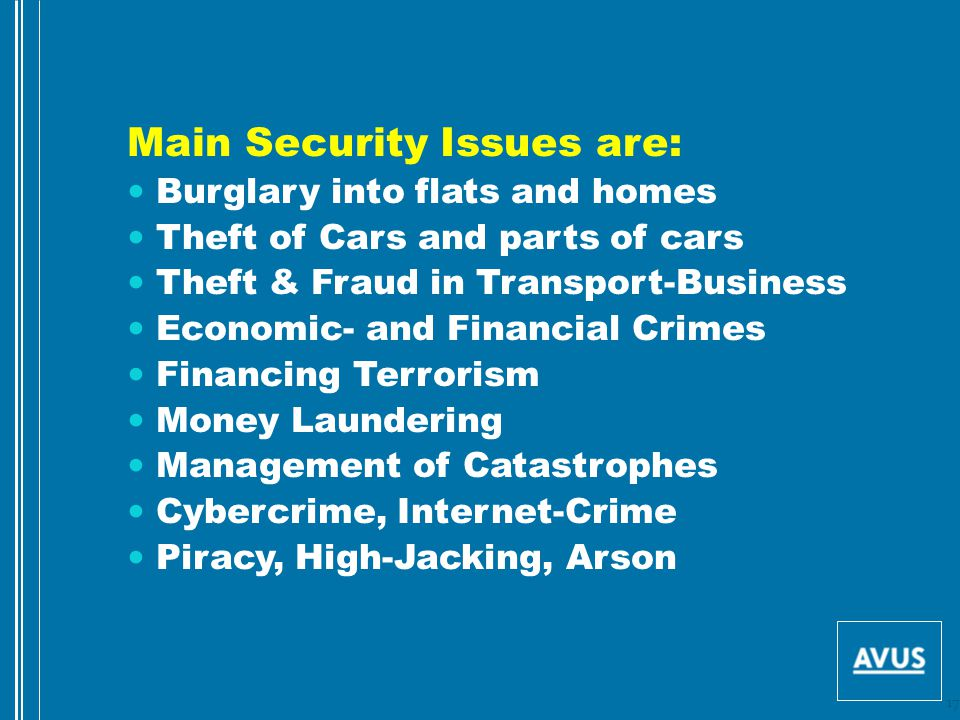 Main Security Issues are: Burglary into flats and homes Theft of Cars and parts of cars Theft & Fraud in Transport-Business Economic- and Financial Crimes Financing Terrorism Money Laundering Management of Catastrophes Cybercrime, Internet-Crime Piracy, High-Jacking, Arson 17