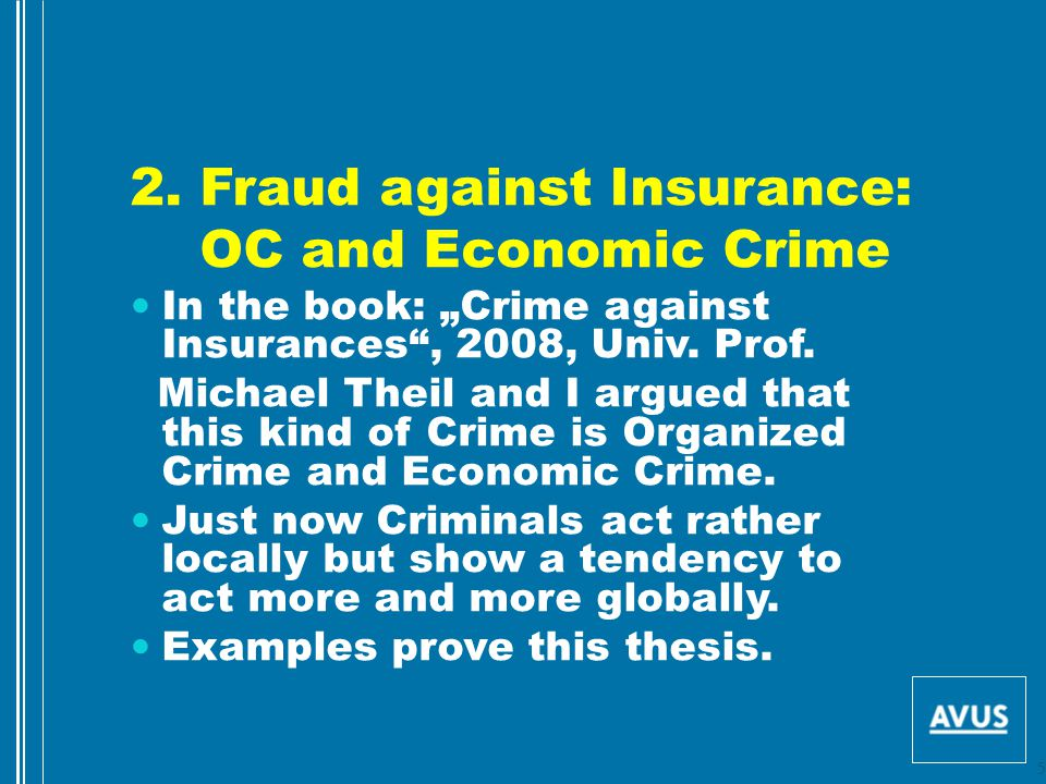 """2. Fraud against Insurance: OC and Economic Crime In the book: """"Crime against Insurances"""", 2008, Univ. Prof. Michael Theil and I argued that this kind"""