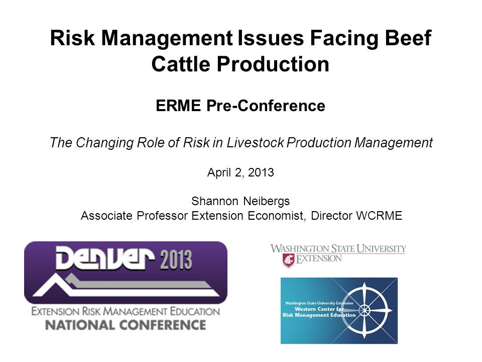 Risk Management Issues Facing Beef Cattle Production ERME Pre-Conference The Changing Role of Risk in Livestock Production Management April 2, 2013 Shannon Neibergs Associate Professor Extension Economist, Director WCRME