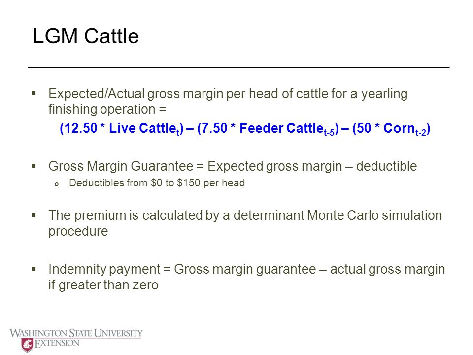 LGM Cattle  Expected/Actual gross margin per head of cattle for a yearling finishing operation = (12.50 * Live Cattle t ) – (7.50 * Feeder Cattle t-5 ) – (50 * Corn t-2 )  Gross Margin Guarantee = Expected gross margin – deductible  Deductibles from $0 to $150 per head  The premium is calculated by a determinant Monte Carlo simulation procedure  Indemnity payment = Gross margin guarantee – actual gross margin if greater than zero