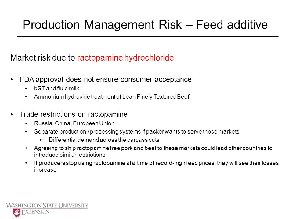 Production Management Risk – Feed additive Market risk due to ractopamine hydrochloride FDA approval does not ensure consumer acceptance bST and fluid milk Ammonium hydroxide treatment of Lean Finely Textured Beef Trade restrictions on ractopamine Russia, China, European Union Separate production / processing systems if packer wants to serve those markets Differential demand across the carcass cuts Agreeing to ship ractopamine free pork and beef to these markets could lead other countries to introduce similar restrictions If producers stop using ractopamine at a time of record-high feed prices, they will see their losses increase