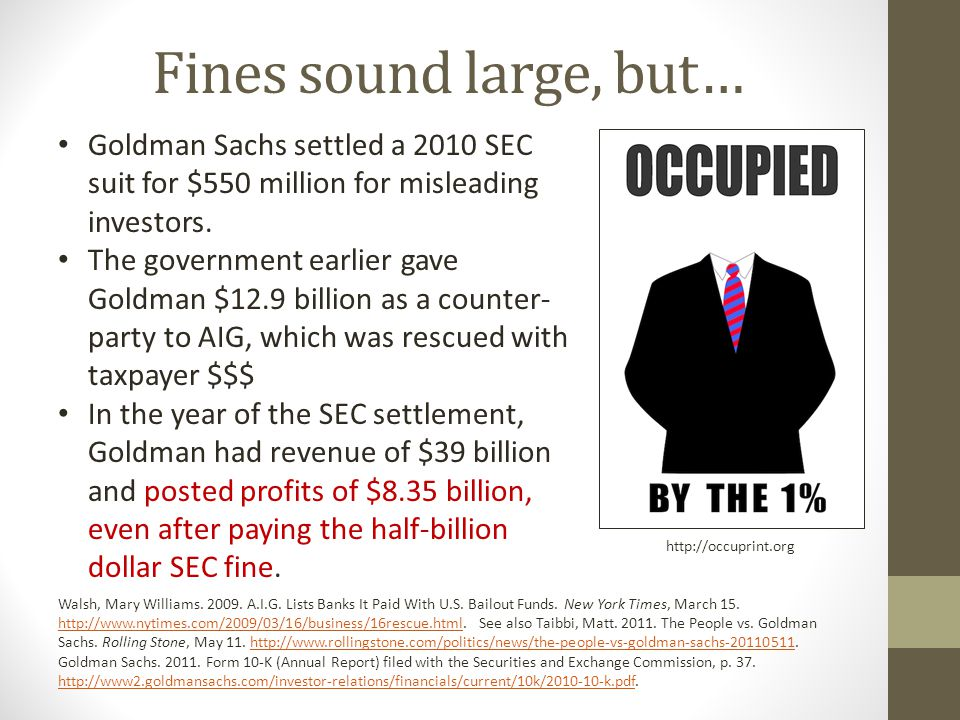 Fines sound large, but… Goldman Sachs settled a 2010 SEC suit for $550 million for misleading investors.