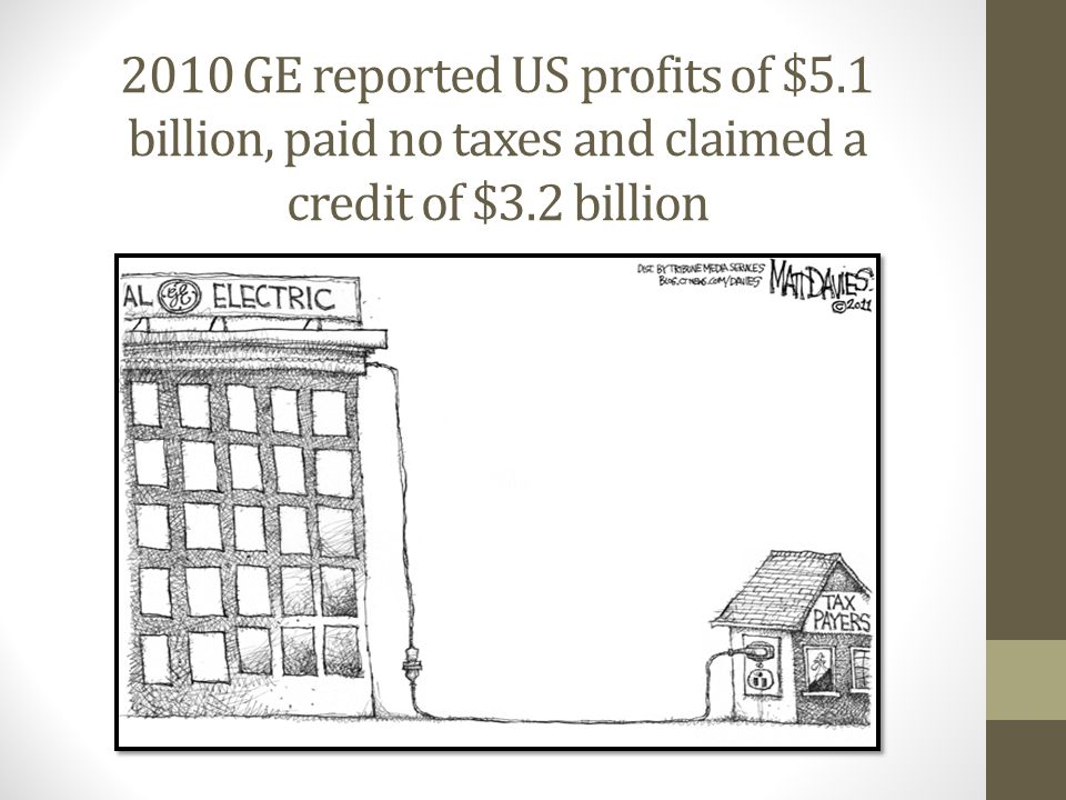 2010 GE reported US profits of $5.1 billion, paid no taxes and claimed a credit of $3.2 billion