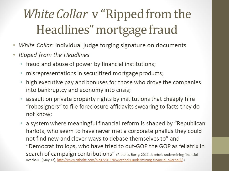 White Collar v Ripped from the Headlines mortgage fraud White Collar: individual judge forging signature on documents Ripped from the Headlines fraud and abuse of power by financial institutions; misrepresentations in securitized mortgage products; high executive pay and bonuses for those who drove the companies into bankruptcy and economy into crisis; assault on private property rights by institutions that cheaply hire robosigners to file foreclosure affidavits swearing to facts they do not know; a system where meaningful financial reform is shaped by Republican harlots, who seem to have never met a corporate phallus they could not find new and clever ways to debase themselves to and Democrat trollops, who have tried to out-GOP the GOP as fellatrix in search of campaign contributions (Ritholtz, Barry.
