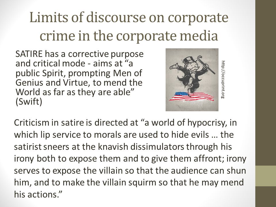 Limits of discourse on corporate crime in the corporate media SATIRE has a corrective purpose and critical mode - aims at a public Spirit, prompting Men of Genius and Virtue, to mend the World as far as they are able (Swift) Criticism in satire is directed at a world of hypocrisy, in which lip service to morals are used to hide evils … the satirist sneers at the knavish dissimulators through his irony both to expose them and to give them affront; irony serves to expose the villain so that the audience can shun him, and to make the villain squirm so that he may mend his actions.