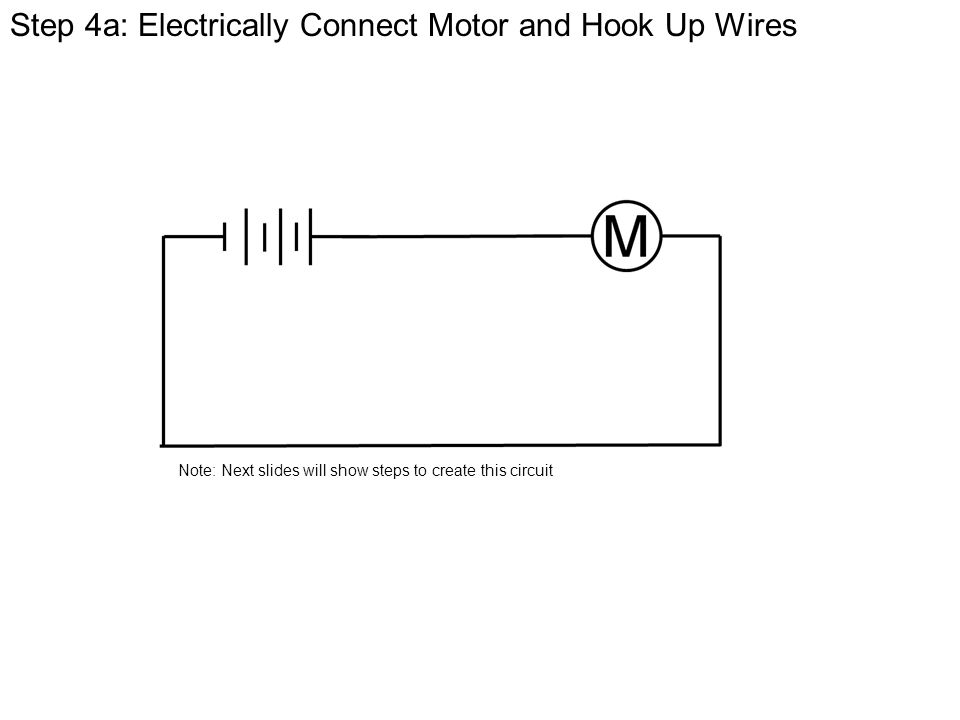 Step 4a: Electrically Connect Motor and Hook Up Wires Note: Next slides will show steps to create this circuit