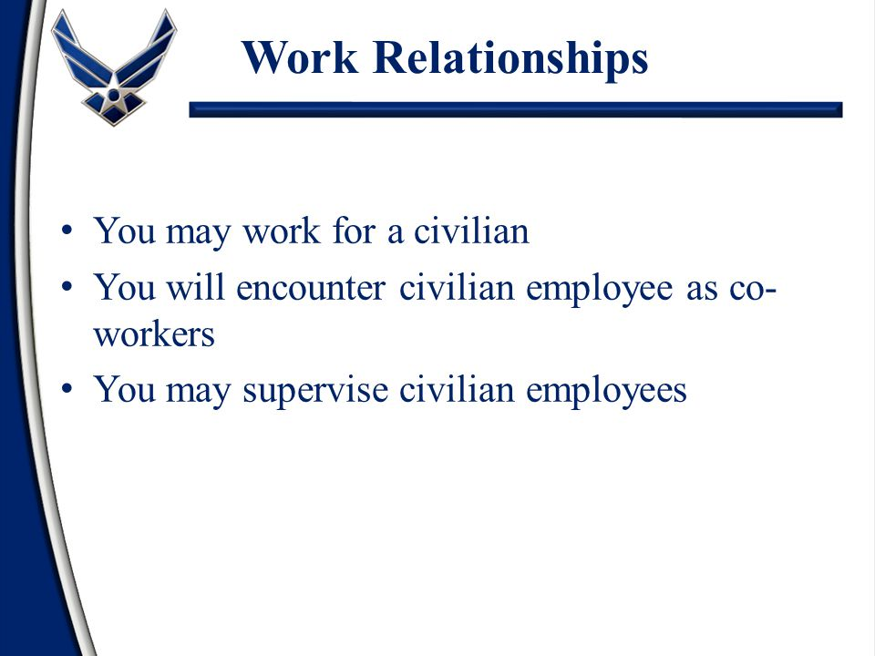 Work Relationships You may work for a civilian You will encounter civilian employee as co- workers You may supervise civilian employees