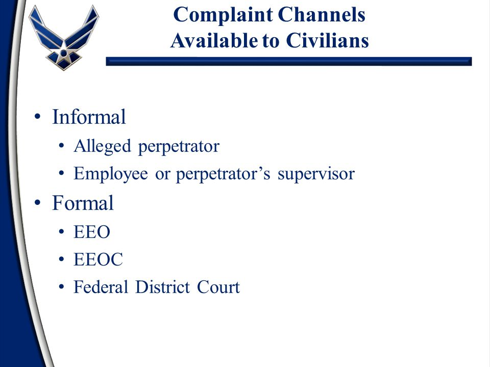 Complaint Channels Available to Civilians Informal Alleged perpetrator Employee or perpetrator's supervisor Formal EEO EEOC Federal District Court