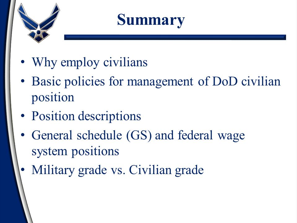 Summary Why employ civilians Basic policies for management of DoD civilian position Position descriptions General schedule (GS) and federal wage system positions Military grade vs.