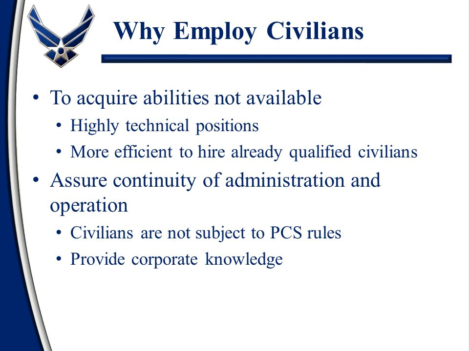 Why Employ Civilians To acquire abilities not available Highly technical positions More efficient to hire already qualified civilians Assure continuity of administration and operation Civilians are not subject to PCS rules Provide corporate knowledge