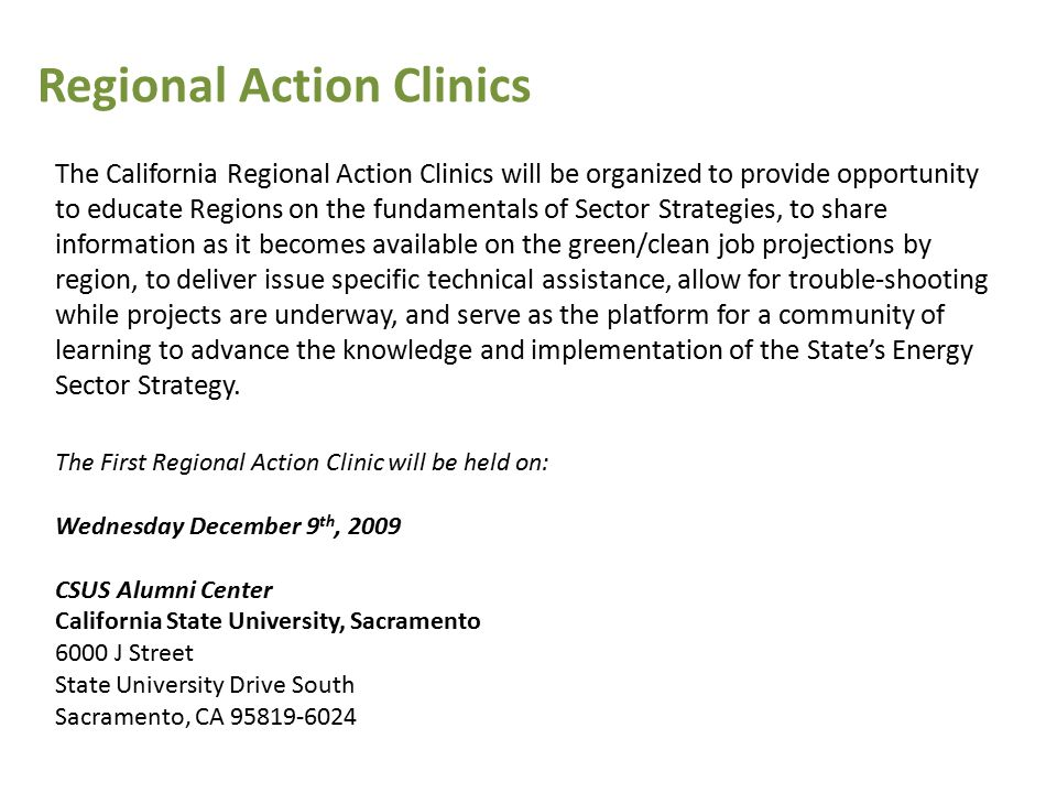 The California Regional Action Clinics will be organized to provide opportunity to educate Regions on the fundamentals of Sector Strategies, to share information as it becomes available on the green/clean job projections by region, to deliver issue specific technical assistance, allow for trouble-shooting while projects are underway, and serve as the platform for a community of learning to advance the knowledge and implementation of the State's Energy Sector Strategy.