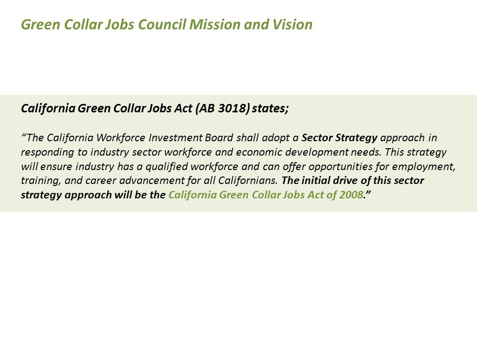 The Green Collar Jobs Council One Page Plan Strategies Neutral broker that will guide discovery, investments, direction & accountability Statewide hub, national model, & resource for agencies & legislature cultivating initiatives Strengthen regional competitiveness by incentivizing data driven planning & measure results Ensure creation/sustainability of a sector strategy by fostering regional partnerships Form strategic alliances with business to understand their green workforce needs Increase education pathways that lead low wage workers to well-paying jobs Ensure entrepreneurs receive training necessary to create/compete in green economy Use technology to improve data, bridge systems, facilitate communication with partners GCJC work will be done when collaboration becomes routine: education & career pathways merge Green Collar Jobs Council Mission and Vision
