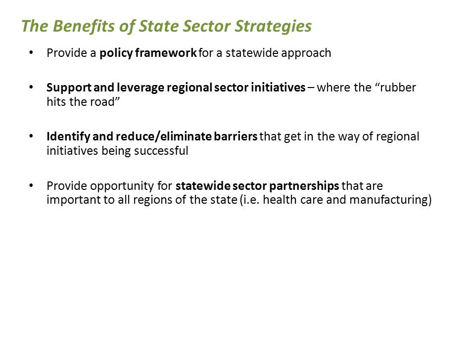 The Characteristics of Regional Sector Initiatives Focus intensively on an industry within a regional labor market, and multiple employers in the industry, over a sustained period of time Are led by a workforce intermediary with credibility in the industry Create new pathways for low wage workers into the industry, and up to good jobs and careers Achieve systemic changes that are win-win for employers, workers, and the community.
