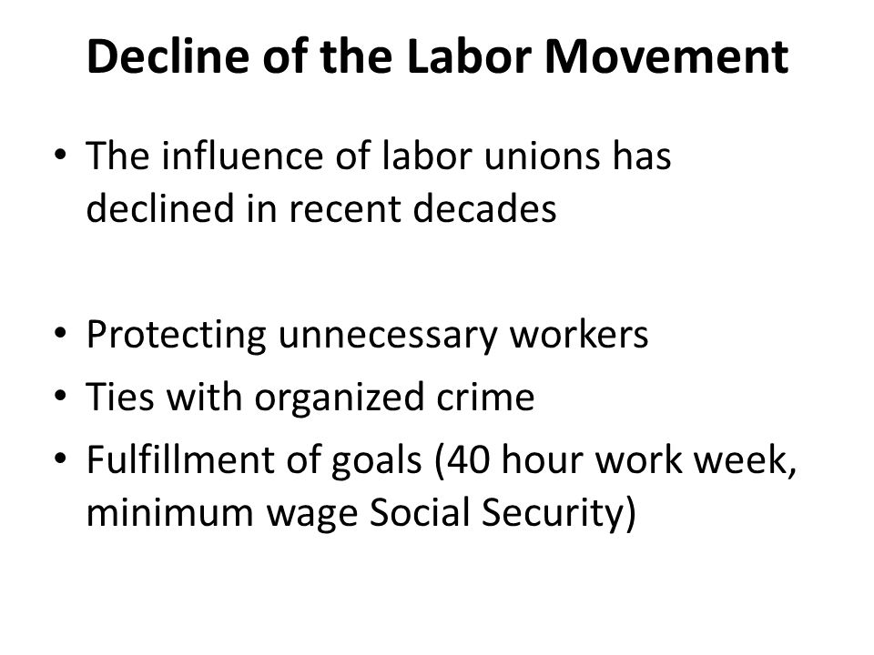 Decline of the Labor Movement The influence of labor unions has declined in recent decades Protecting unnecessary workers Ties with organized crime Fulfillment of goals (40 hour work week, minimum wage Social Security)