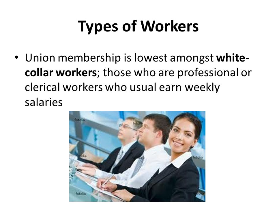Types of Workers Union membership is lowest amongst white- collar workers; those who are professional or clerical workers who usual earn weekly salaries