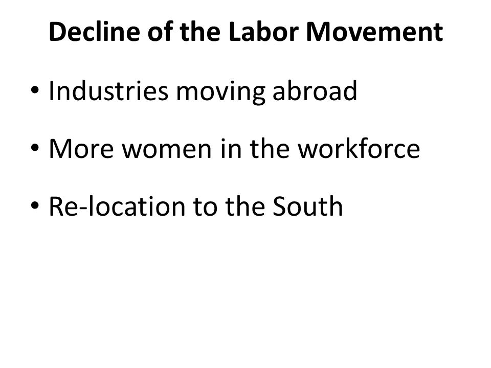 Decline of the Labor Movement Industries moving abroad More women in the workforce Re-location to the South