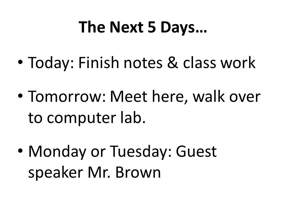 The Next 5 Days… Today: Finish notes & class work Tomorrow: Meet here, walk over to computer lab. Monday or Tuesday: Guest speaker Mr. Brown