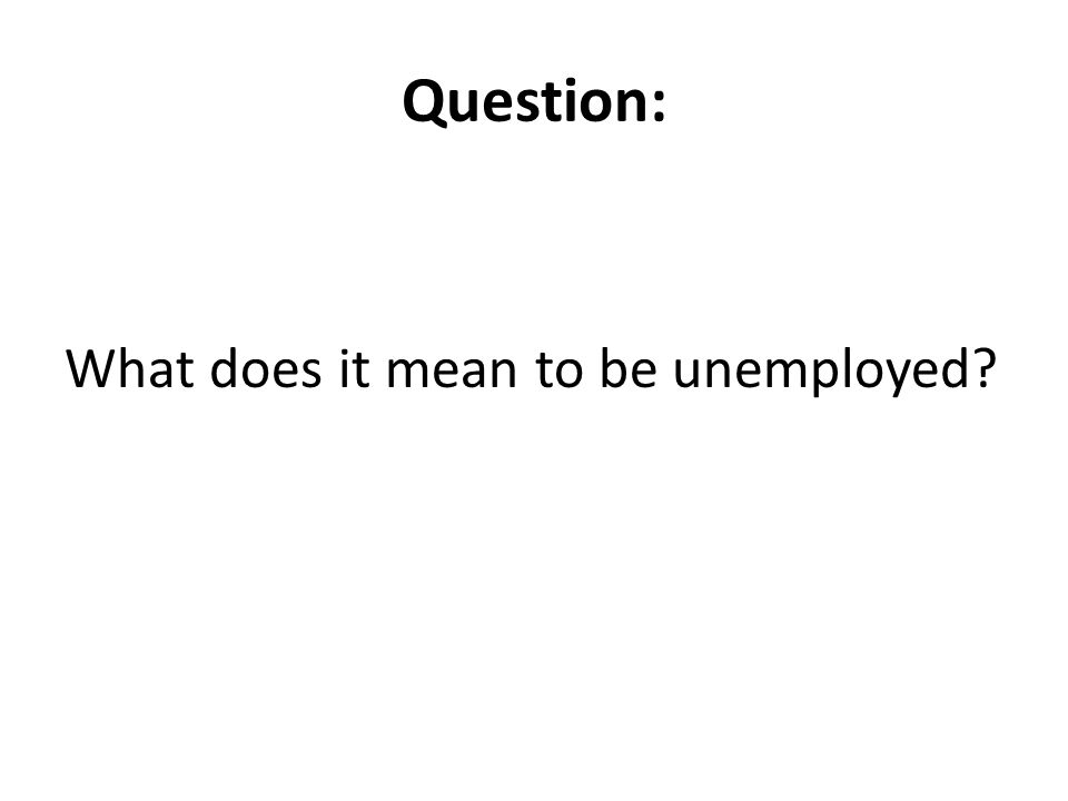 Question: What does it mean to be unemployed