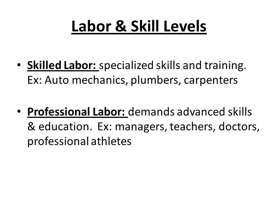 Labor & Skill Levels Skilled Labor: specialized skills and training. Ex: Auto mechanics, plumbers, carpenters Professional Labor: demands advanced ski