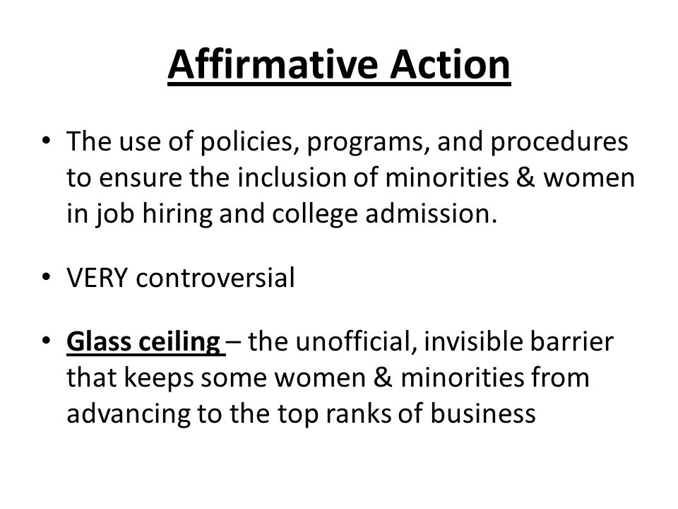 Affirmative Action The use of policies, programs, and procedures to ensure the inclusion of minorities & women in job hiring and college admission.