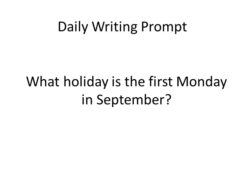 Daily Writing Prompt What holiday is the first Monday in September?