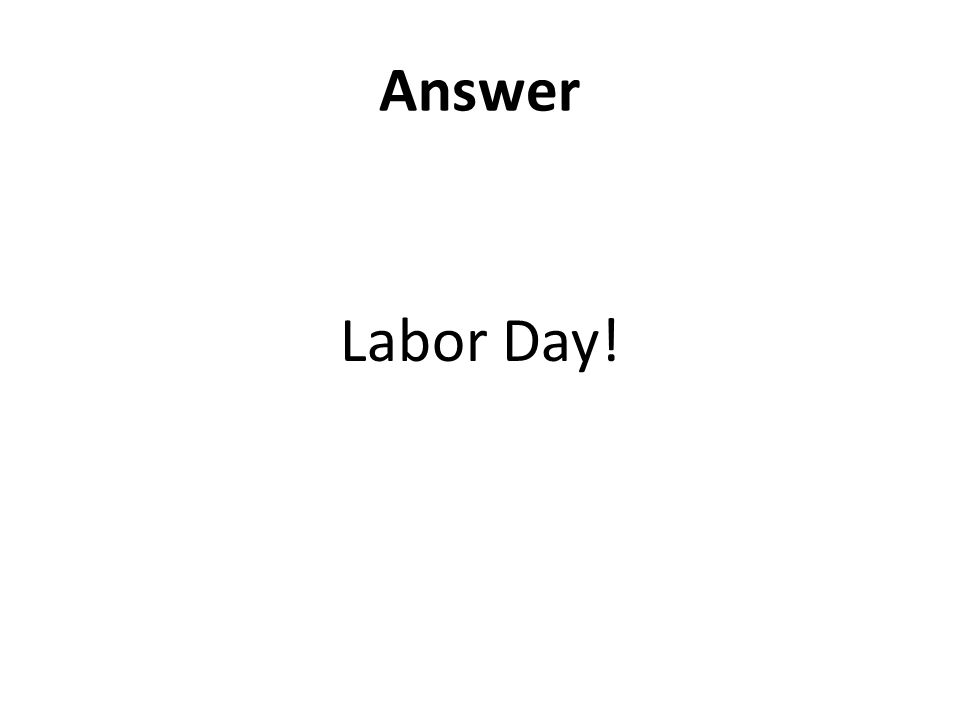 Answer Labor Day!