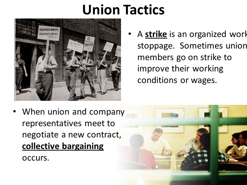 Union Tactics A strike is an organized work stoppage. Sometimes union members go on strike to improve their working conditions or wages. When union an