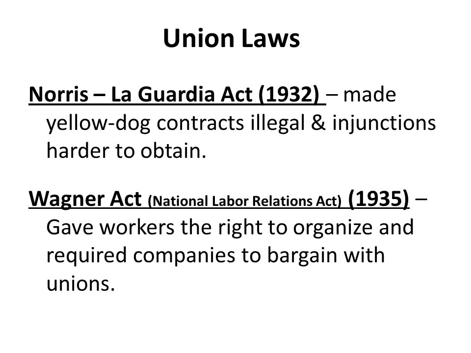 Union Laws Norris – La Guardia Act (1932) – made yellow-dog contracts illegal & injunctions harder to obtain. Wagner Act (National Labor Relations Act