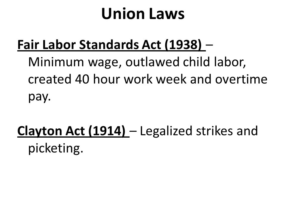 Union Laws Fair Labor Standards Act (1938) – Minimum wage, outlawed child labor, created 40 hour work week and overtime pay.