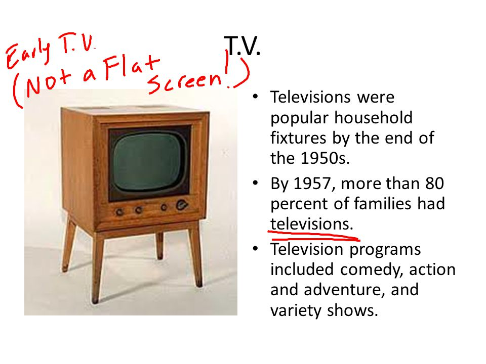T.V. Televisions were popular household fixtures by the end of the 1950s. By 1957, more than 80 percent of families had televisions. Television progra