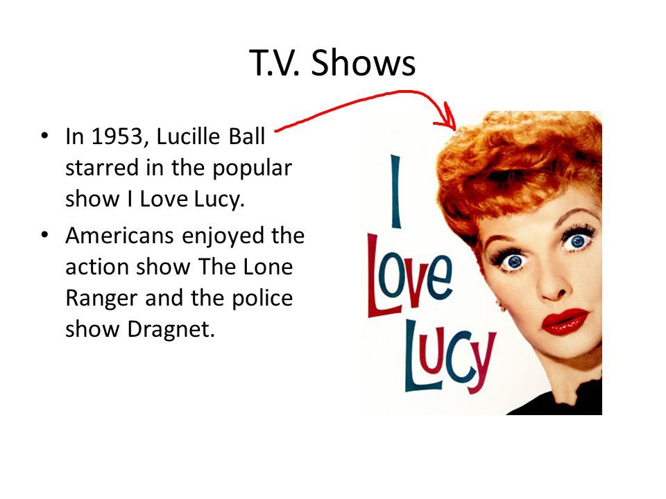 T.V. Shows In 1953, Lucille Ball starred in the popular show I Love Lucy. Americans enjoyed the action show The Lone Ranger and the police show Dragne