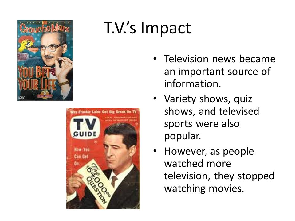 T.V.'s Impact Television news became an important source of information. Variety shows, quiz shows, and televised sports were also popular. However, a