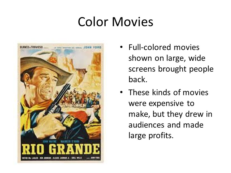Color Movies Full-colored movies shown on large, wide screens brought people back. These kinds of movies were expensive to make, but they drew in audi