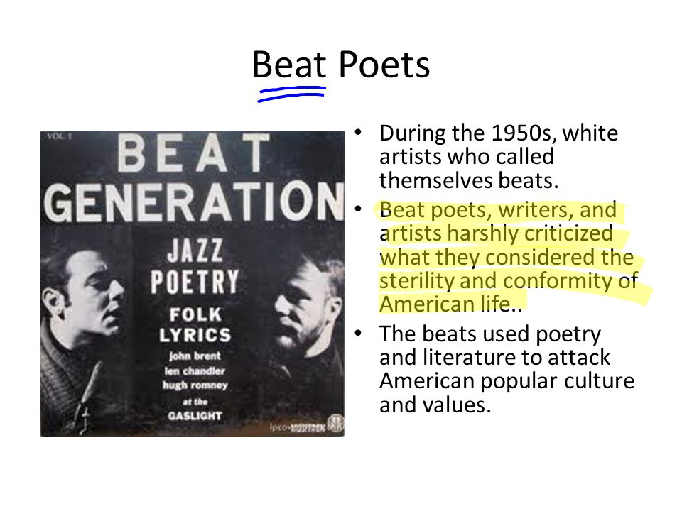 Beat Poets During the 1950s, white artists who called themselves beats. Beat poets, writers, and artists harshly criticized what they considered the s