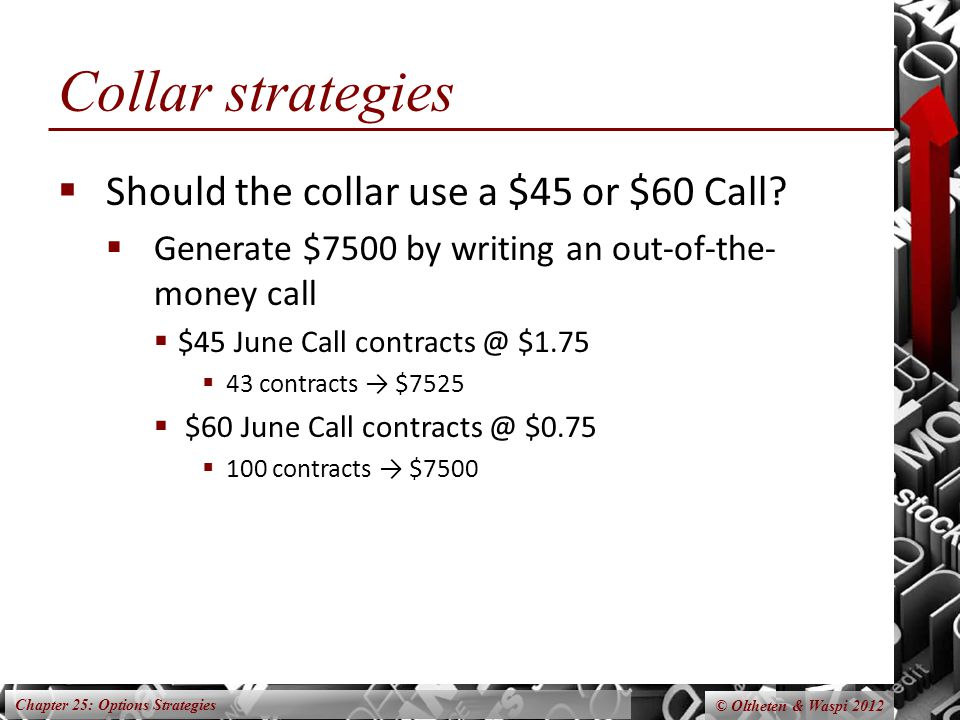 Chapter 25: Options Strategies © Oltheten & Waspi 2012 Collar strategies  Should the collar use a $45 or $60 Call.