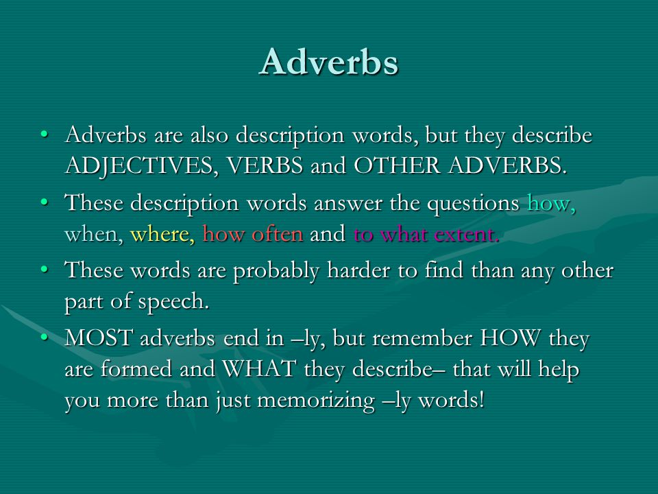Adverbs Adverbs are also description words, but they describe ADJECTIVES, VERBS and OTHER ADVERBS.Adverbs are also description words, but they describe ADJECTIVES, VERBS and OTHER ADVERBS.
